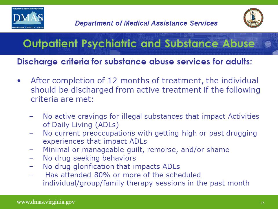 35 Outpatient Psychiatric and Substance Abuse Discharge criteria for substance abuse services for adults: After completion of 12 months of treatment,