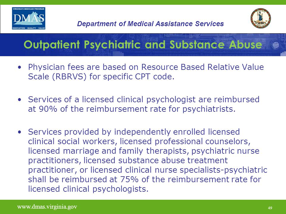 49 Outpatient Psychiatric and Substance Abuse Physician fees are based on Resource Based Relative Value Scale (RBRVS) for specific CPT code. Services
