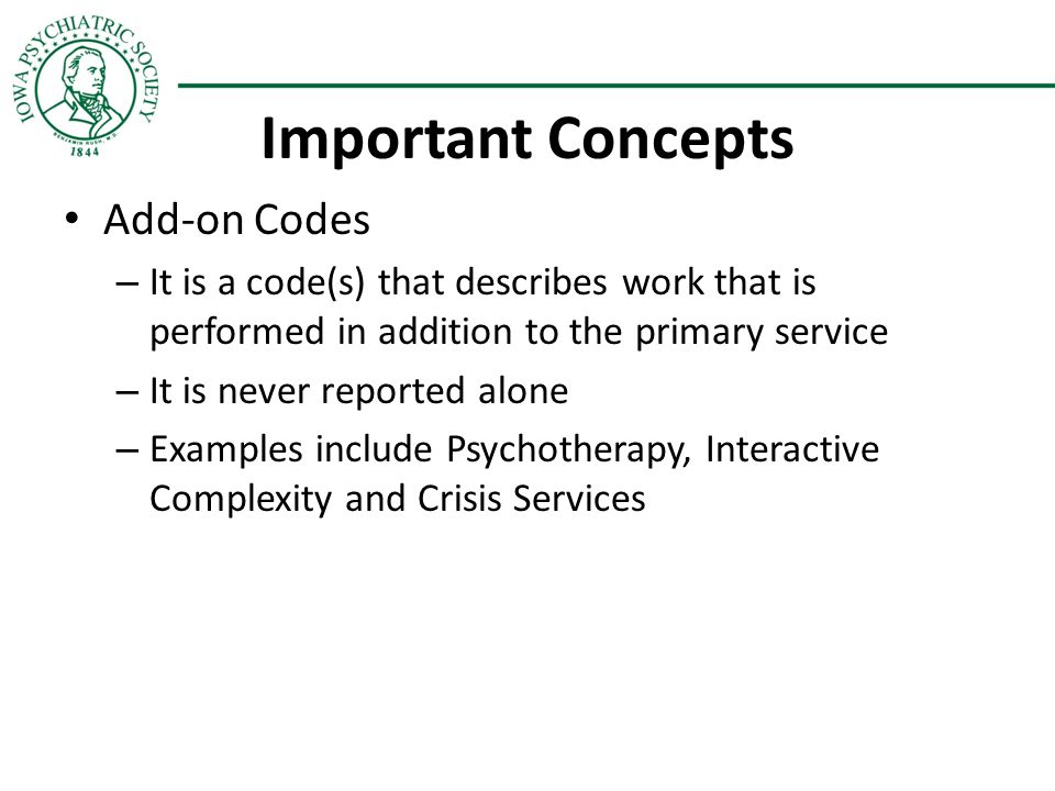 Important Concepts Add-on Codes – It is a code(s) that describes work that is performed in addition to the primary service – It is never reported alon