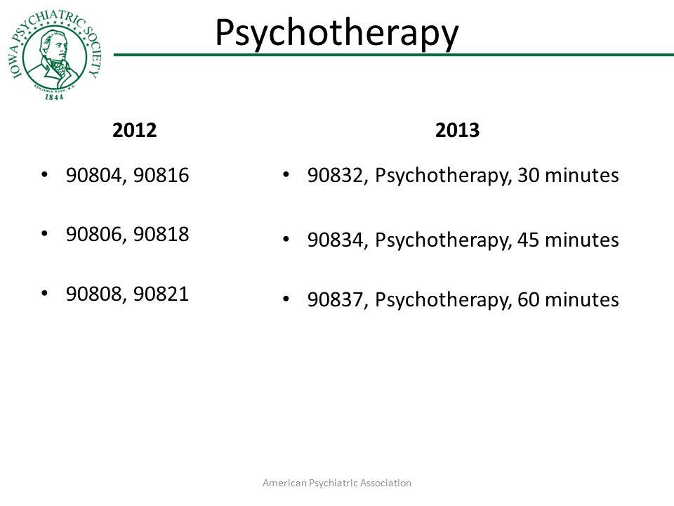 Psychotherapy 2012 90804, 90816 90806, 90818 90808, 90821 2013 90832, Psychotherapy, 30 minutes 90834, Psychotherapy, 45 minutes 90837, Psychotherapy, 60 minutes American Psychiatric Association