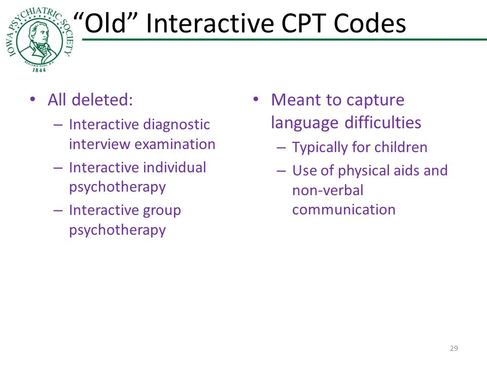"""Old"" Interactive CPT Codes All deleted: – Interactive diagnostic interview examination – Interactive individual psychotherapy – Interactive group psy"