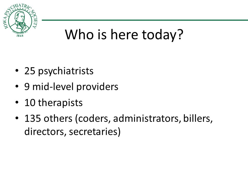 Who is here today? 25 psychiatrists 9 mid-level providers 10 therapists 135 others (coders, administrators, billers, directors, secretaries)