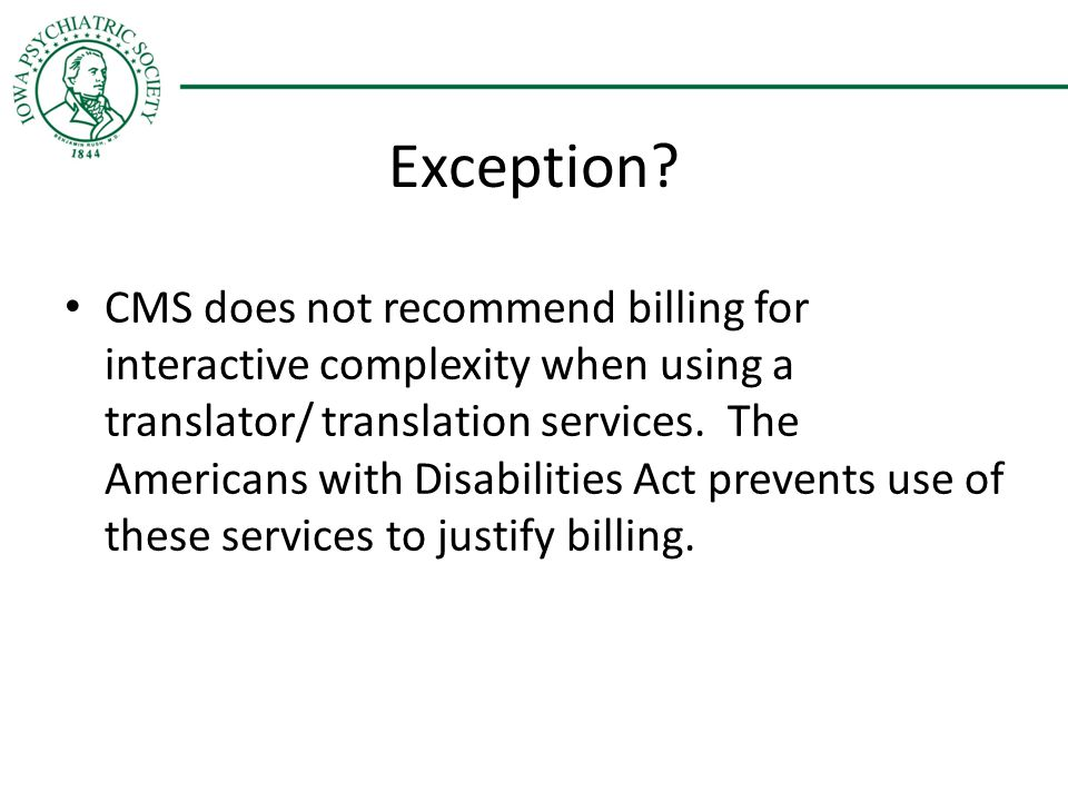 Exception? CMS does not recommend billing for interactive complexity when using a translator/ translation services. The Americans with Disabilities Ac