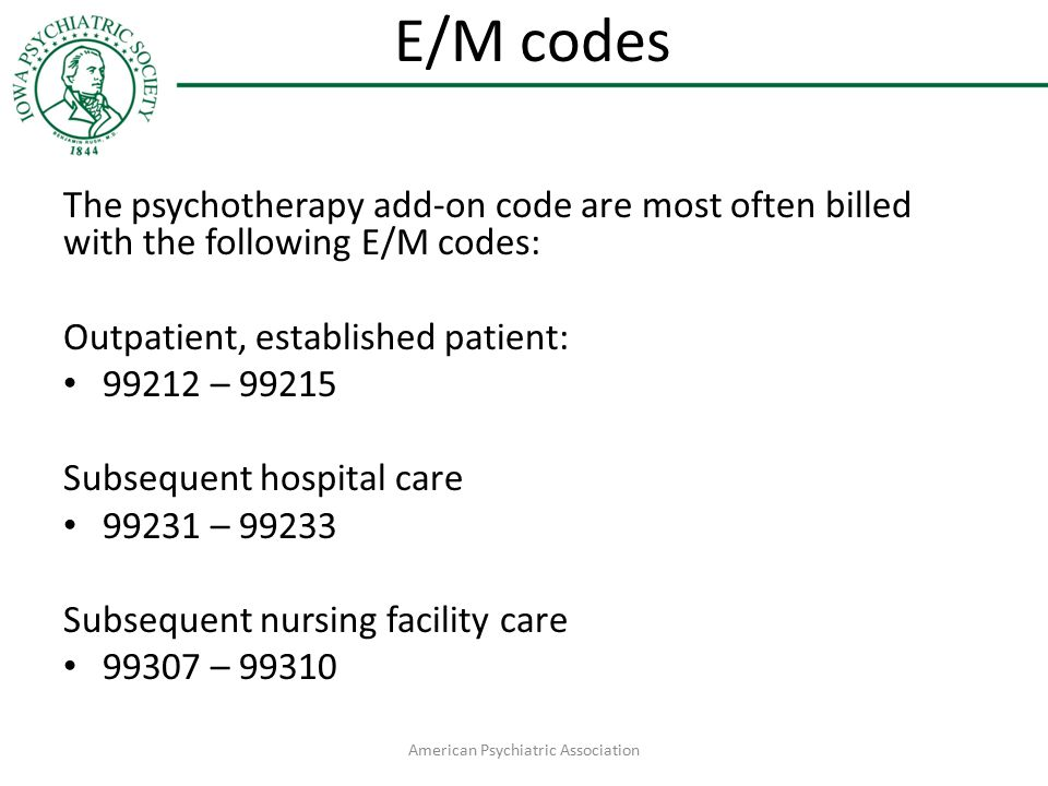 E/M codes The psychotherapy add-on code are most often billed with the following E/M codes: Outpatient, established patient: 99212 – 99215 Subsequent