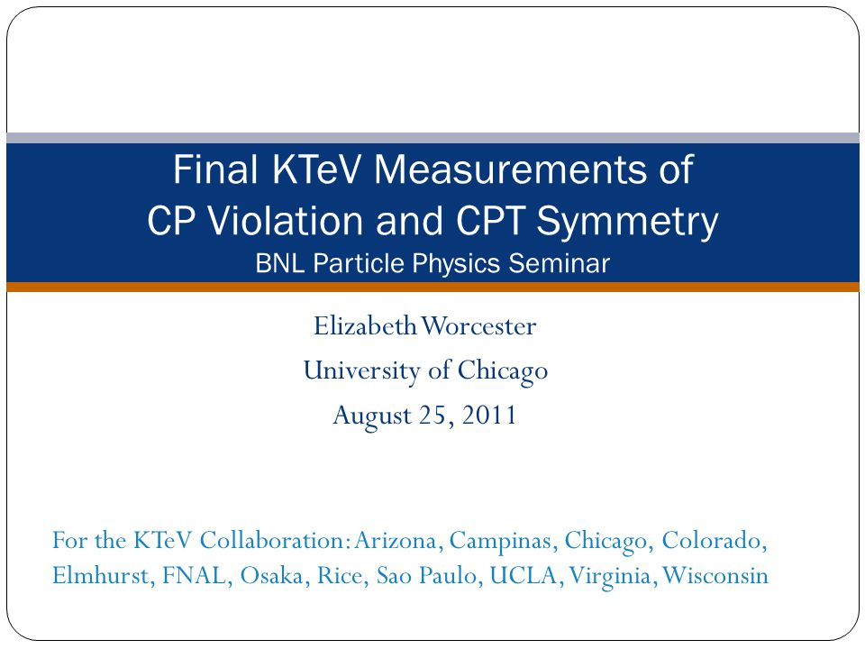 Elizabeth Worcester University of Chicago August 25, 2011 Final KTeV Measurements of CP Violation and CPT Symmetry BNL Particle Physics Seminar For the KTeV Collaboration: Arizona, Campinas, Chicago, Colorado, Elmhurst, FNAL, Osaka, Rice, Sao Paulo, UCLA, Virginia, Wisconsin