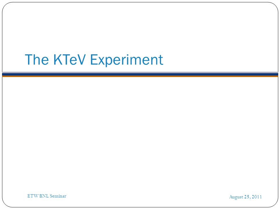 The KTeV Experiment August 25, 2011 ETW BNL Seminar