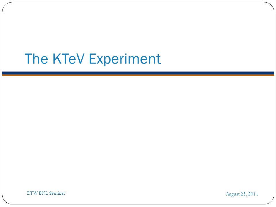 The KTeV Experiment August 25, 2011 ETW BNL Seminar