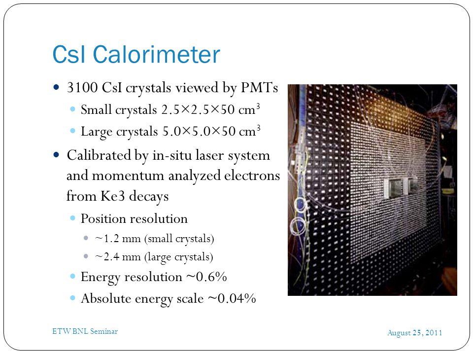 CsI Calorimeter August 25, 2011 ETW BNL Seminar 3100 CsI crystals viewed by PMTs Small crystals 2.5×2.5×50 cm 3 Large crystals 5.0×5.0×50 cm 3 Calibra