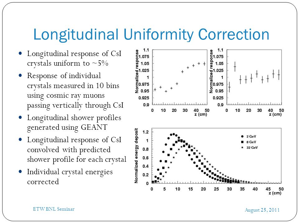 Longitudinal Uniformity Correction August 25, 2011 ETW BNL Seminar Longitudinal response of CsI crystals uniform to ~5% Response of individual crystals measured in 10 bins using cosmic ray muons passing vertically through CsI Longitudinal shower profiles generated using GEANT Longitudinal response of CsI convolved with predicted shower profile for each crystal Individual crystal energies corrected
