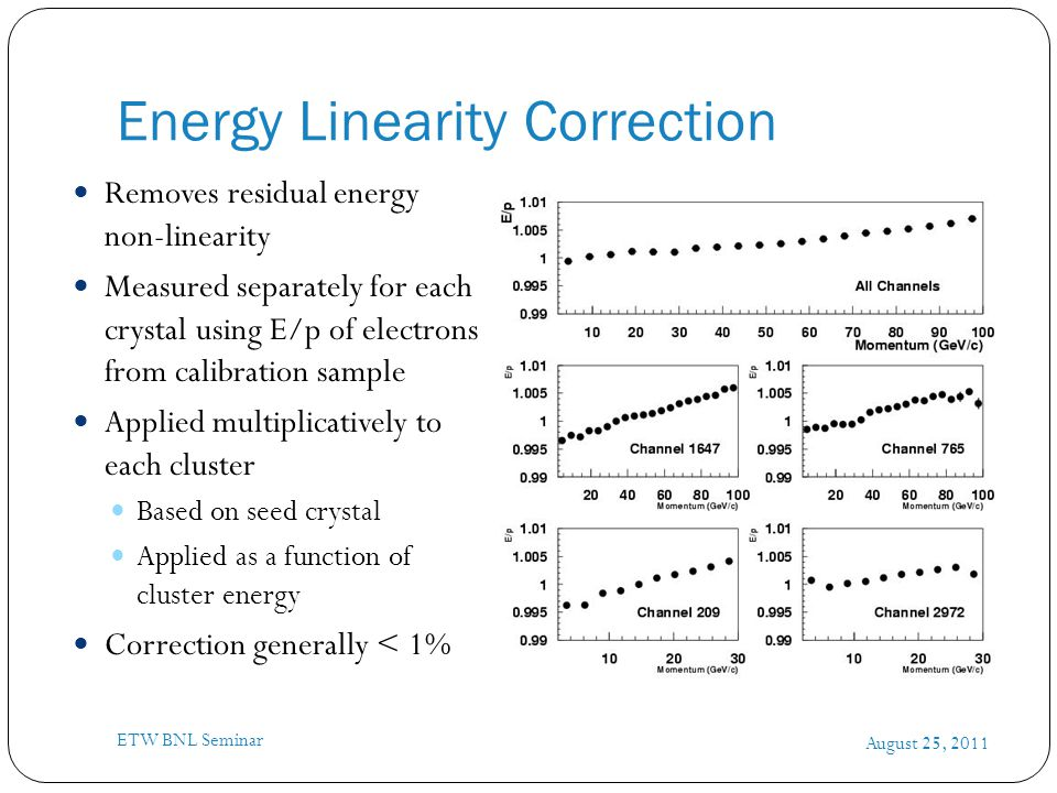 Energy Linearity Correction August 25, 2011 ETW BNL Seminar Removes residual energy non-linearity Measured separately for each crystal using E/p of el