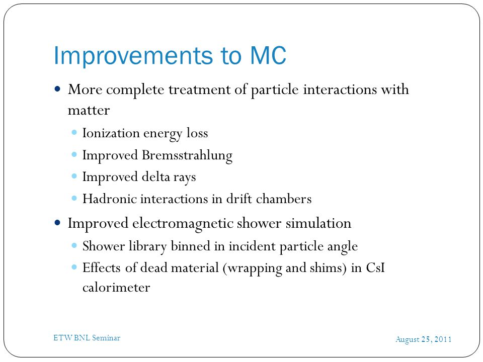 Improvements to MC August 25, 2011 ETW BNL Seminar More complete treatment of particle interactions with matter Ionization energy loss Improved Bremsstrahlung Improved delta rays Hadronic interactions in drift chambers Improved electromagnetic shower simulation Shower library binned in incident particle angle Effects of dead material (wrapping and shims) in CsI calorimeter