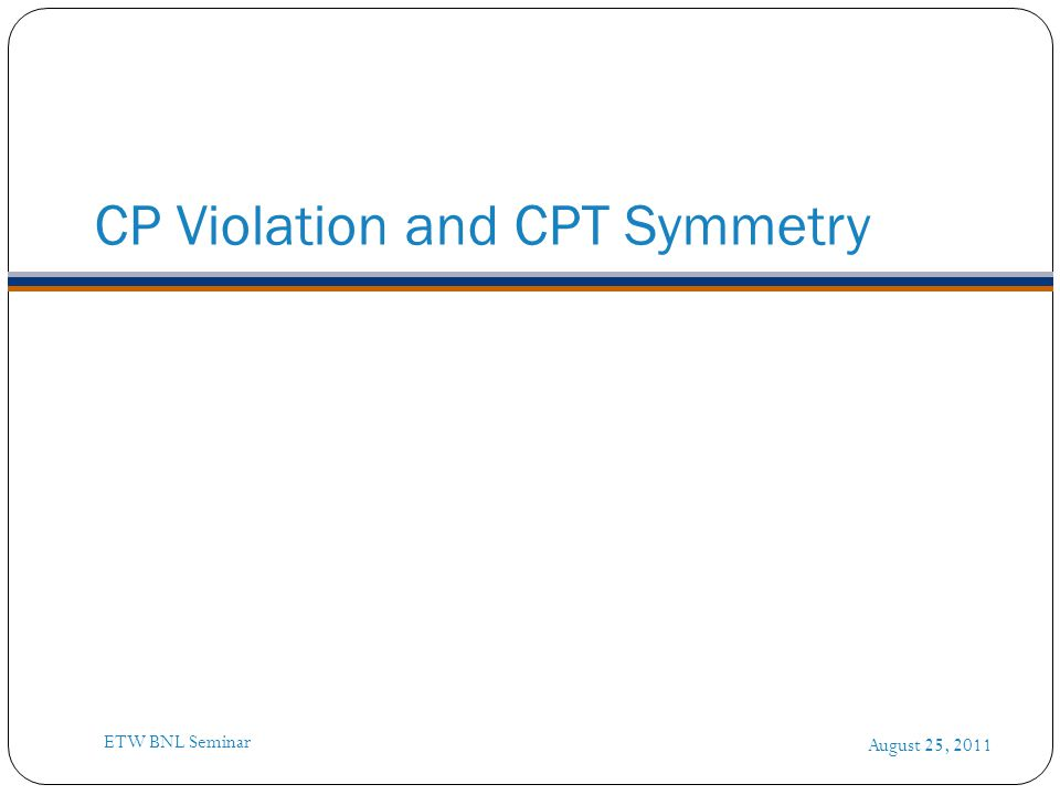 CP Violation and CPT Symmetry August 25, 2011 ETW BNL Seminar