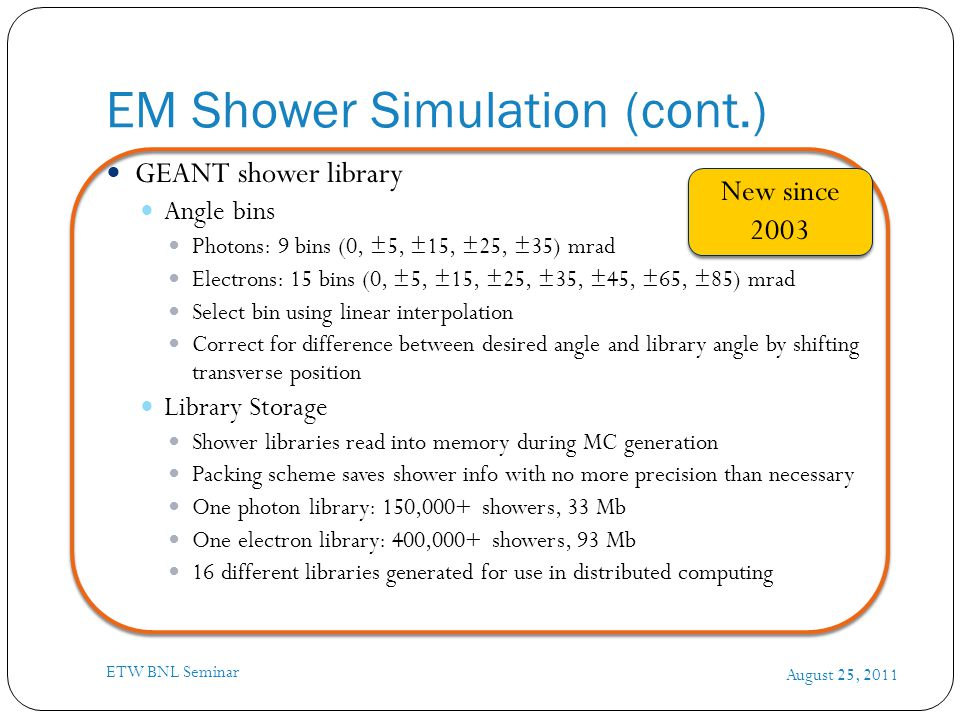 EM Shower Simulation (cont.) August 25, 2011 ETW BNL Seminar GEANT shower library Angle bins Photons: 9 bins (0, ±5, ±15, ±25, ±35) mrad Electrons: 15 bins (0, ±5, ±15, ±25, ±35, ±45, ±65, ±85) mrad Select bin using linear interpolation Correct for difference between desired angle and library angle by shifting transverse position Library Storage Shower libraries read into memory during MC generation Packing scheme saves shower info with no more precision than necessary One photon library: 150,000+ showers, 33 Mb One electron library: 400,000+ showers, 93 Mb 16 different libraries generated for use in distributed computing New since 2003