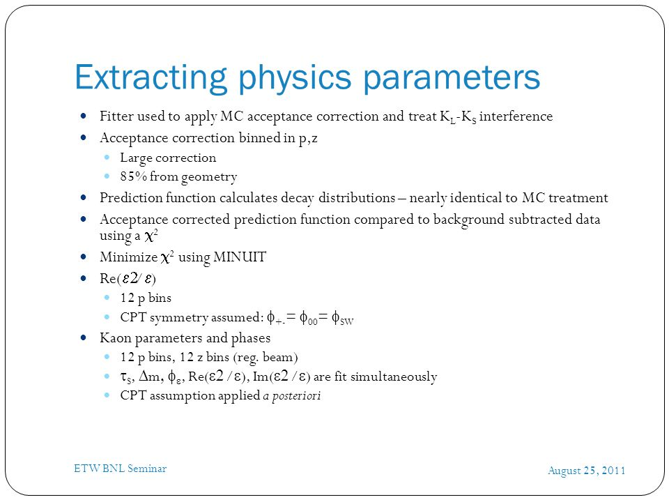 Extracting physics parameters August 25, 2011 ETW BNL Seminar Fitter used to apply MC acceptance correction and treat K L -K S interference Acceptance correction binned in p,z Large correction 85% from geometry Prediction function calculates decay distributions – nearly identical to MC treatment Acceptance corrected prediction function compared to background subtracted data using a  2 Minimize  2 using MINUIT Re(  /  ) 12 p bins CPT symmetry assumed:  +- =  00 =  SW Kaon parameters and phases 12 p bins, 12 z bins (reg.
