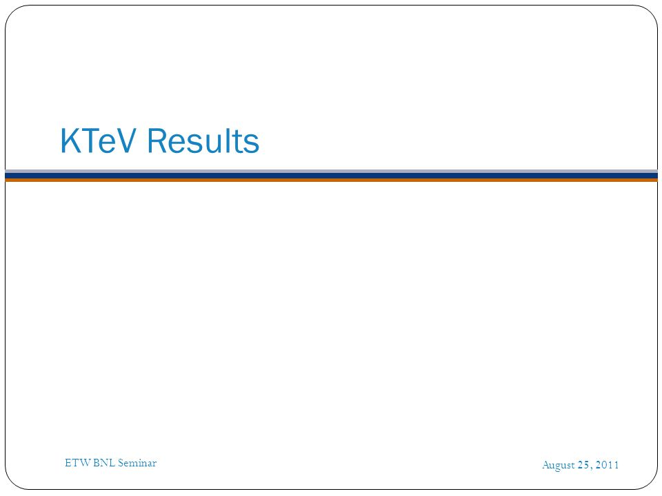 KTeV Results August 25, 2011 ETW BNL Seminar