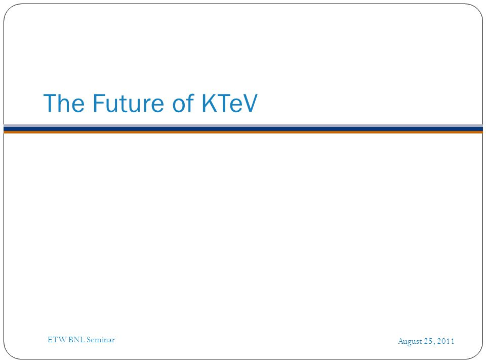 The Future of KTeV August 25, 2011 ETW BNL Seminar