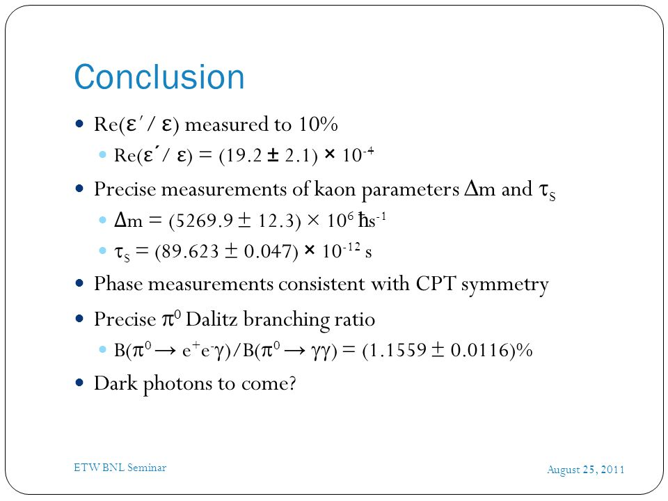 Conclusion August 25, 2011 ETW BNL Seminar Re( ε ´/ ε ) measured to 10% Re( ε ´/ ε ) = (19.2 ± 2.1) × 10 -4 Precise measurements of kaon parameters  m and  S Δ m = (5269.9 ± 12.3) × 10 6 ħ s -1  S = (89.623 ± 0.047) × 10 -12 s Phase measurements consistent with CPT symmetry Precise  0 Dalitz branching ratio B(  0 → e + e -  )/B(  0 →  ) = (1.1559 ± 0.0116)% Dark photons to come