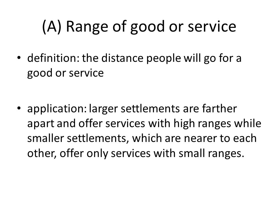 (A) Range of good or service definition: the distance people will go for a good or service application: larger settlements are farther apart and offer services with high ranges while smaller settlements, which are nearer to each other, offer only services with small ranges.