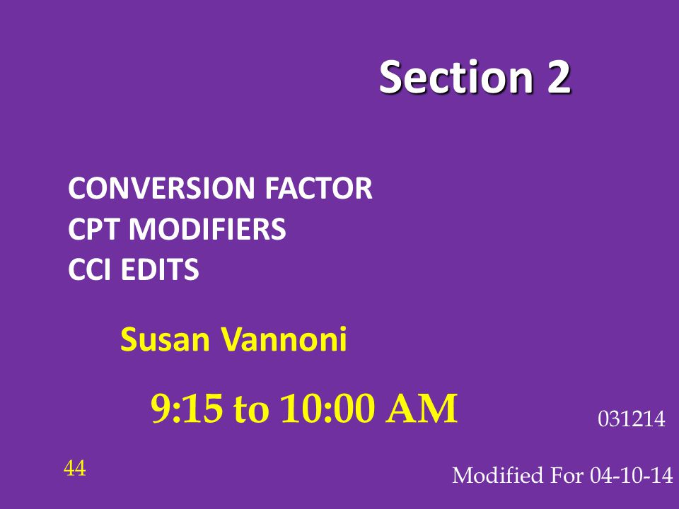 Section 2 CONVERSION FACTOR CPT MODIFIERS CCI EDITS Modified For 04-10-14 031214 9:15 to 10:00 AM 44 Susan Vannoni