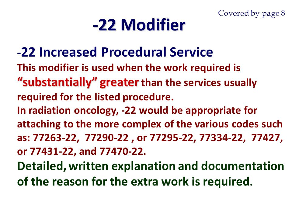 - 22 Increased Procedural Service substantially greater This modifier is used when the work required is substantially greater than the services usually required for the listed procedure.