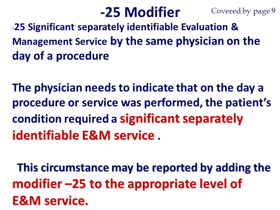 - 25 Significant separately identifiable Evaluation & Management Service by the same physician on the day of a procedure significant separately identifiable E&M service The physician needs to indicate that on the day a procedure or service was performed, the patient's condition required a significant separately identifiable E&M service.