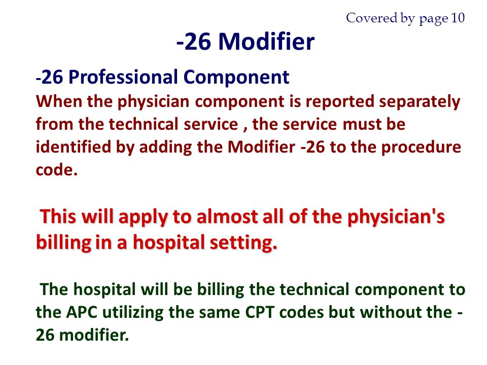 - 26 Professional Component When the physician component is reported separately from the technical service, the service must be identified by adding the Modifier -26 to the procedure code.