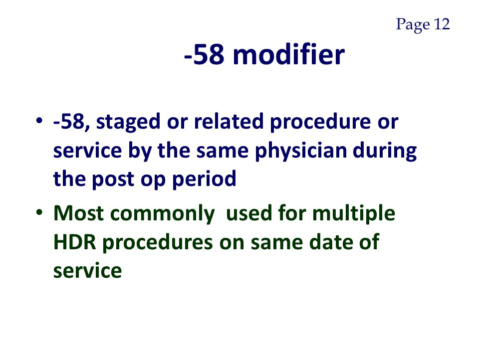 - 58 modifier -58, staged or related procedure or service by the same physician during the post op period Most commonly used for multiple HDR procedures on same date of service Page 12
