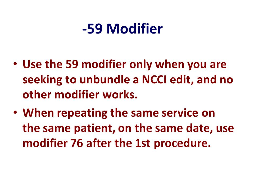 -59 Modifier Use the 59 modifier only when you are seeking to unbundle a NCCI edit, and no other modifier works.