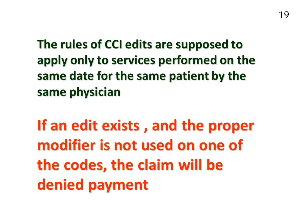 The rules of CCI edits are supposed to apply only to services performed on the same date for the same patient by the same physician If an edit exists, and the proper modifier is not used on one of the codes, the claim will be denied payment 19