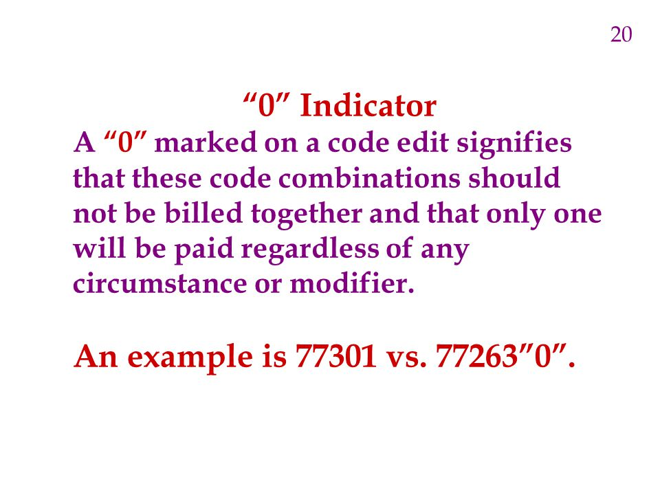 0 Indicator A 0 marked on a code edit signifies that these code combinations should not be billed together and that only one will be paid regardless of any circumstance or modifier.