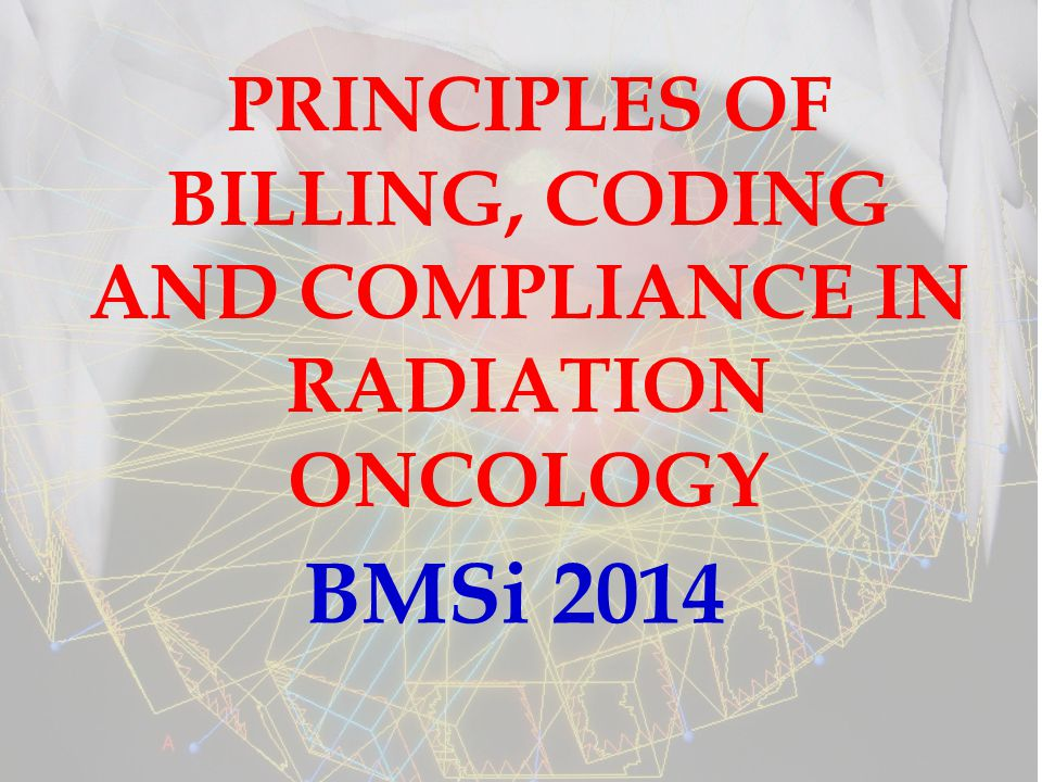 PRINCIPLES OF BILLING, CODING AND COMPLIANCE IN RADIATION ONCOLOGY BMSi 2014