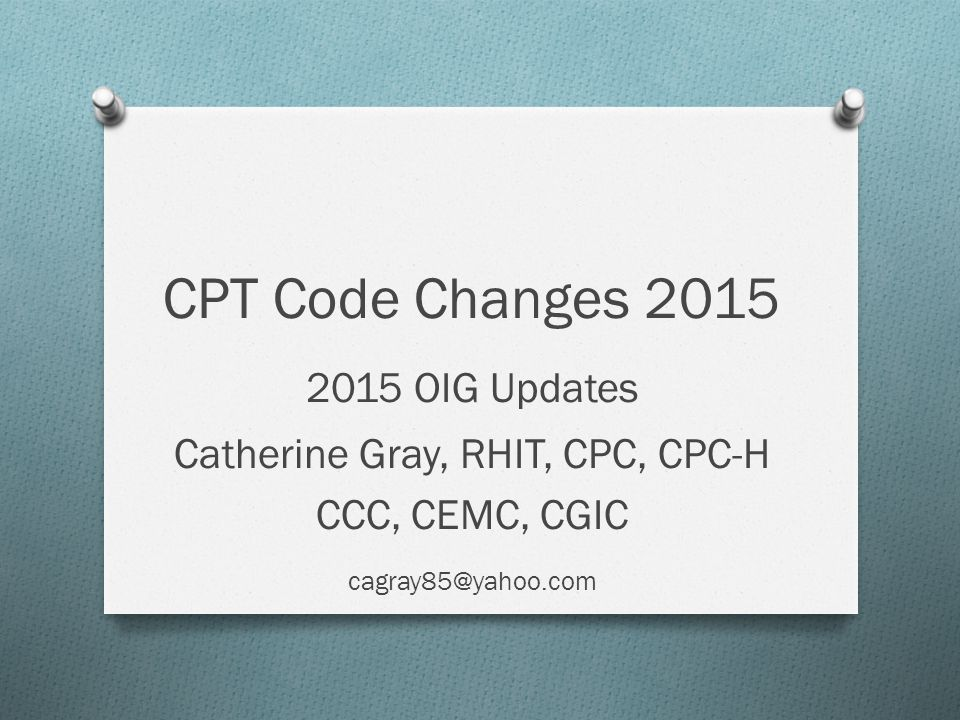 CPT Code Changes 2015 2015 OIG Updates Catherine Gray, RHIT, CPC, CPC-H CCC, CEMC, CGIC cagray85@yahoo.com