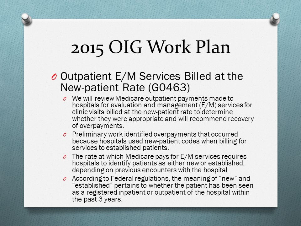 2015 OIG Work Plan O Outpatient E/M Services Billed at the New-patient Rate (G0463) O We will review Medicare outpatient payments made to hospitals fo