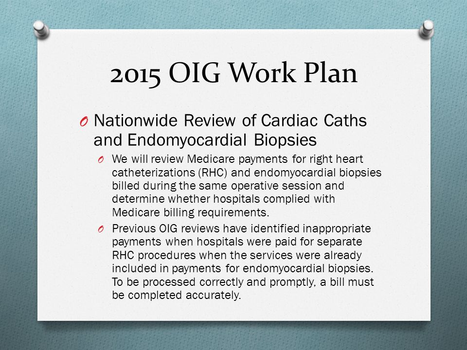 2015 OIG Work Plan O Nationwide Review of Cardiac Caths and Endomyocardial Biopsies O We will review Medicare payments for right heart catheterization
