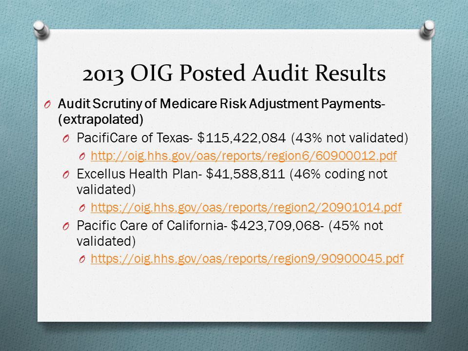2013 OIG Posted Audit Results O Audit Scrutiny of Medicare Risk Adjustment Payments- (extrapolated) O PacifiCare of Texas- $115,422,084 (43% not valid