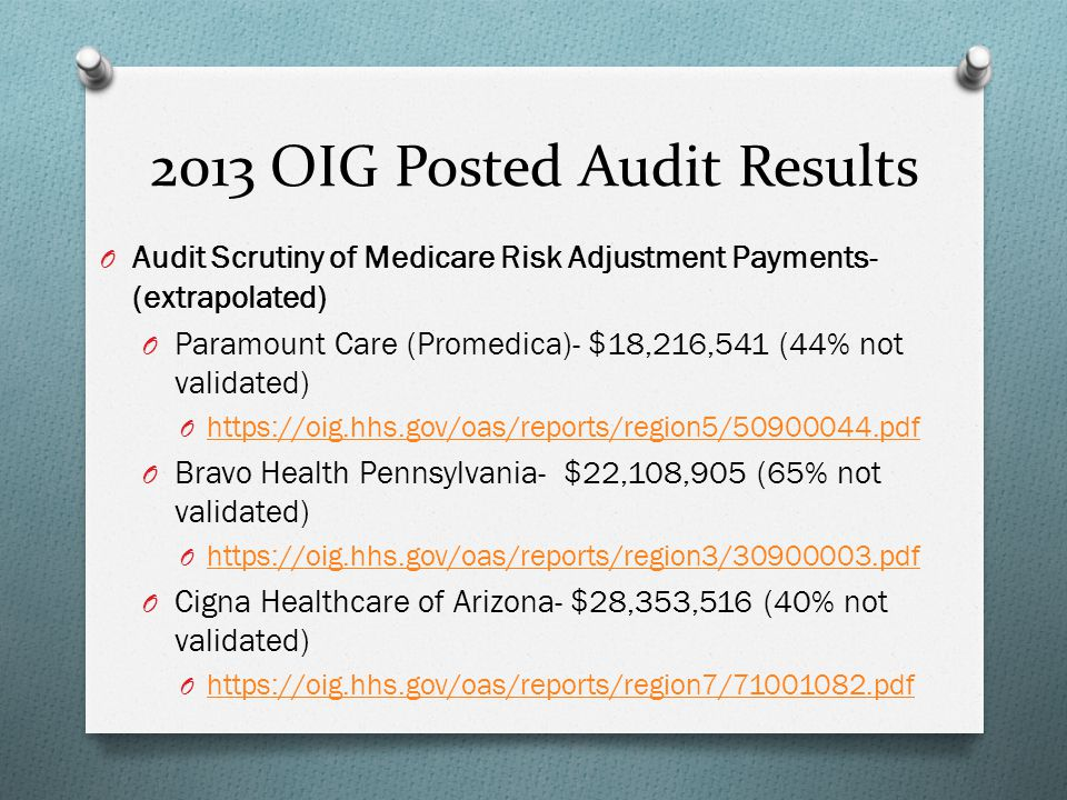 2013 OIG Posted Audit Results O Audit Scrutiny of Medicare Risk Adjustment Payments- (extrapolated) O Paramount Care (Promedica)- $18,216,541 (44% not