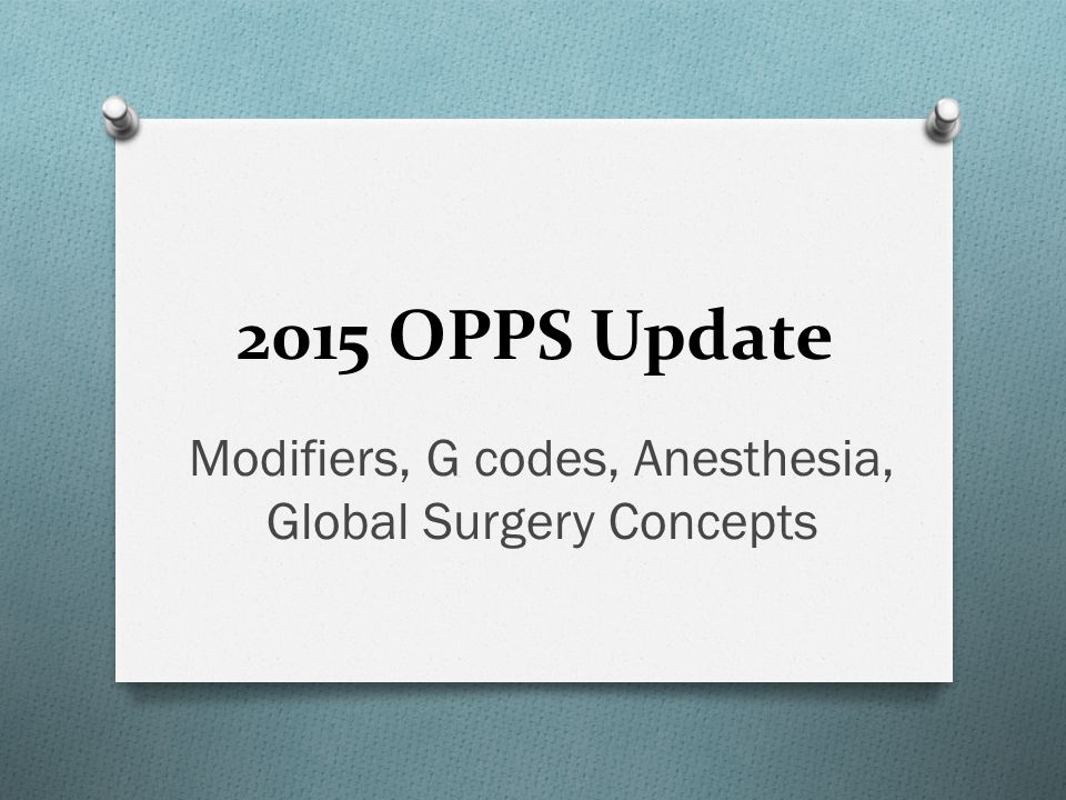 Modifiers, G codes, Anesthesia, Global Surgery Concepts 2015 OPPS Update