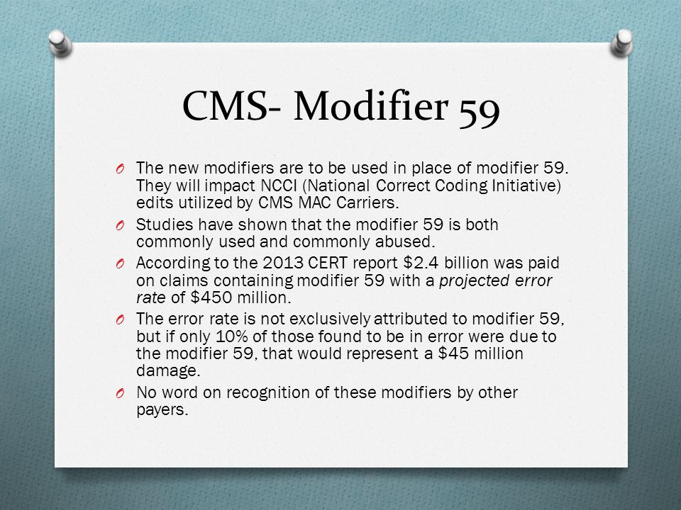 CMS- Modifier 59 O The new modifiers are to be used in place of modifier 59. They will impact NCCI (National Correct Coding Initiative) edits utilized