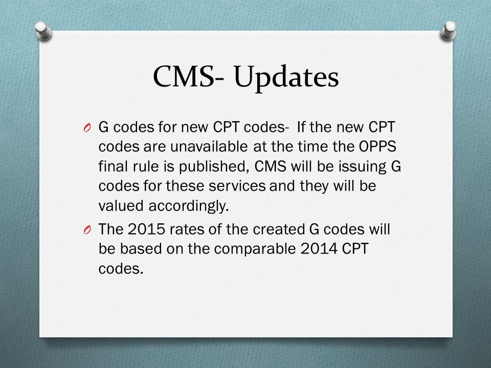 CMS- Updates O G codes for new CPT codes- If the new CPT codes are unavailable at the time the OPPS final rule is published, CMS will be issuing G cod