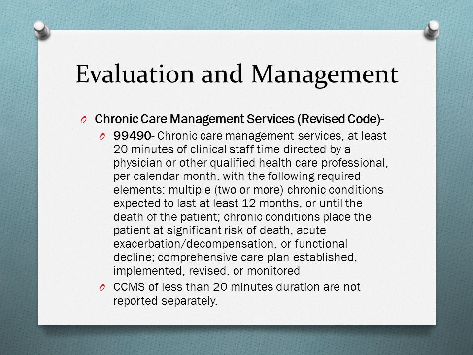 Evaluation and Management O Chronic Care Management Services (Revised Code)- O 99490- Chronic care management services, at least 20 minutes of clinica