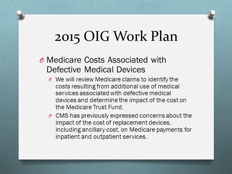 2015 OIG Work Plan O Medicare Costs Associated with Defective Medical Devices O We will review Medicare claims to identify the costs resulting from ad
