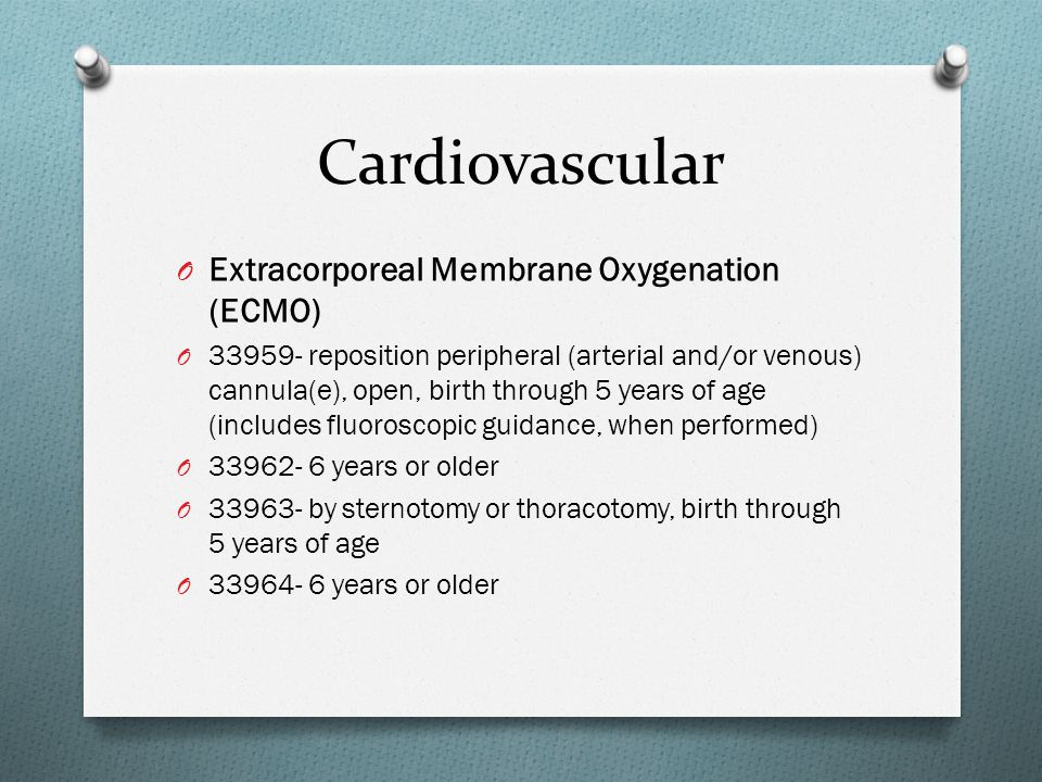 Cardiovascular O Extracorporeal Membrane Oxygenation (ECMO) O 33959- reposition peripheral (arterial and/or venous) cannula(e), open, birth through 5 years of age (includes fluoroscopic guidance, when performed) O 33962- 6 years or older O 33963- by sternotomy or thoracotomy, birth through 5 years of age O 33964- 6 years or older