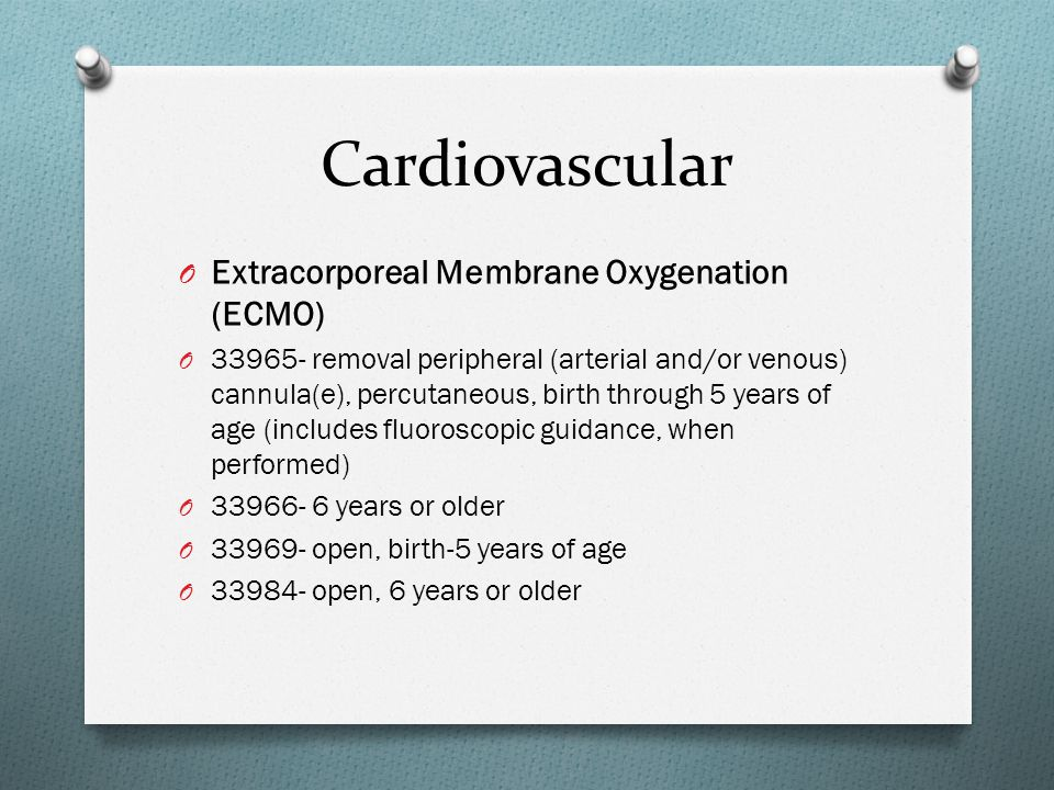 Cardiovascular O Extracorporeal Membrane Oxygenation (ECMO) O 33965- removal peripheral (arterial and/or venous) cannula(e), percutaneous, birth through 5 years of age (includes fluoroscopic guidance, when performed) O 33966- 6 years or older O 33969- open, birth-5 years of age O 33984- open, 6 years or older