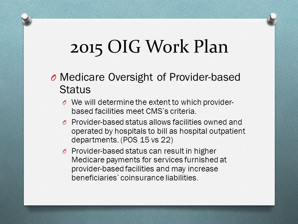 2015 OIG Work Plan O Medicare Oversight of Provider-based Status O We will determine the extent to which provider- based facilities meet CMS's criteri