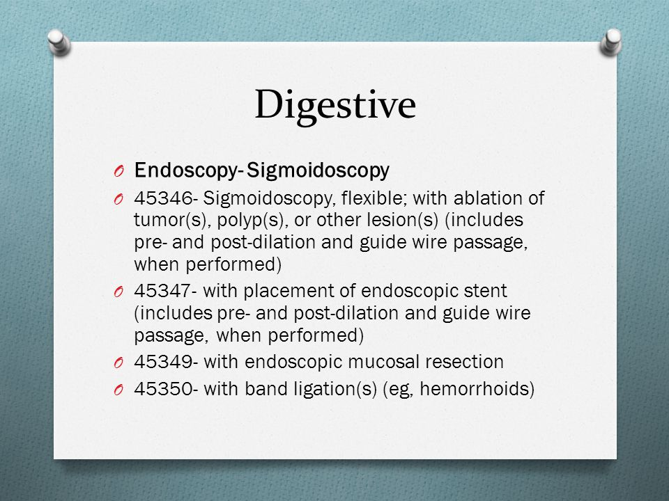 O Endoscopy- Sigmoidoscopy O 45346- Sigmoidoscopy, flexible; with ablation of tumor(s), polyp(s), or other lesion(s) (includes pre- and post-dilation