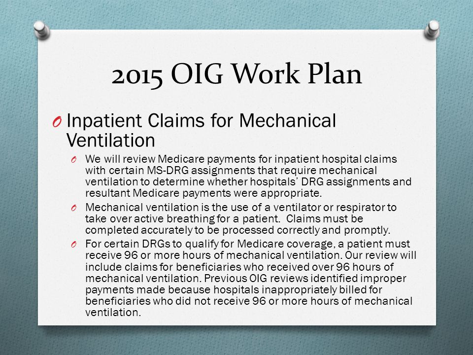 2015 OIG Work Plan O Inpatient Claims for Mechanical Ventilation O We will review Medicare payments for inpatient hospital claims with certain MS-DRG