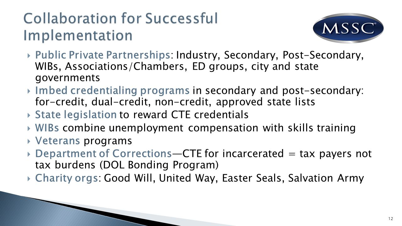  Public Private Partnerships: Industry, Secondary, Post-Secondary, WIBs, Associations/Chambers, ED groups, city and state governments  Imbed credentialing programs in secondary and post-secondary: for-credit, dual-credit, non-credit, approved state lists  State legislation to reward CTE credentials  WIBs combine unemployment compensation with skills training  Veterans programs  Department of Corrections—CTE for incarcerated = tax payers not tax burdens (DOL Bonding Program)  Charity orgs: Good Will, United Way, Easter Seals, Salvation Army 12