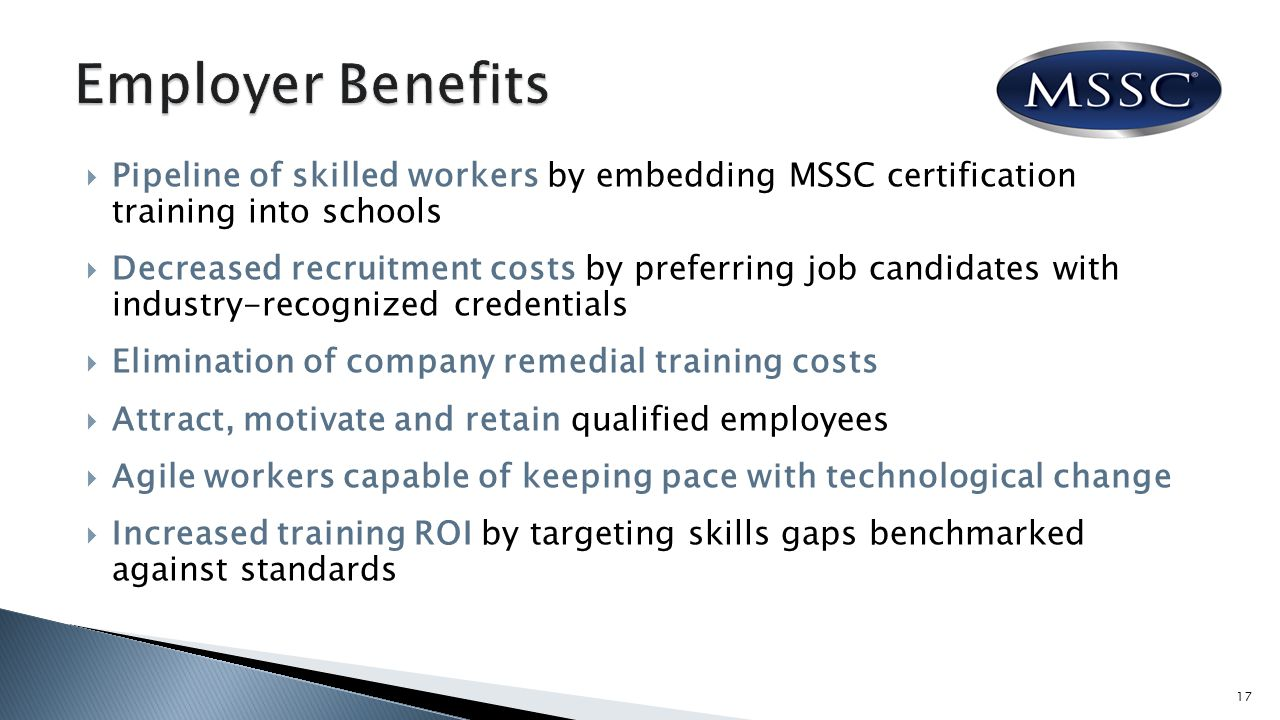  Pipeline of skilled workers by embedding MSSC certification training into schools  Decreased recruitment costs by preferring job candidates with industry-recognized credentials  Elimination of company remedial training costs  Attract, motivate and retain qualified employees  Agile workers capable of keeping pace with technological change  Increased training ROI by targeting skills gaps benchmarked against standards 17