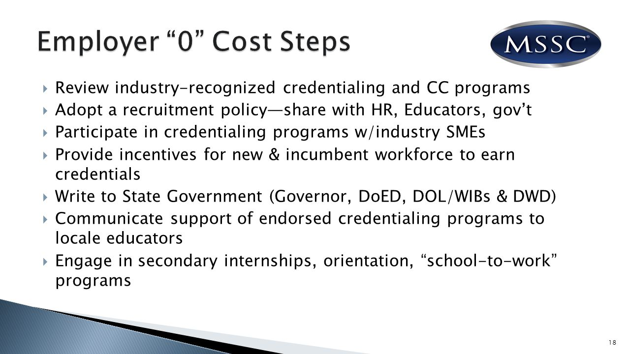  Review industry-recognized credentialing and CC programs  Adopt a recruitment policy—share with HR, Educators, gov't  Participate in credentialing programs w/industry SMEs  Provide incentives for new & incumbent workforce to earn credentials  Write to State Government (Governor, DoED, DOL/WIBs & DWD)  Communicate support of endorsed credentialing programs to locale educators  Engage in secondary internships, orientation, school-to-work programs 18