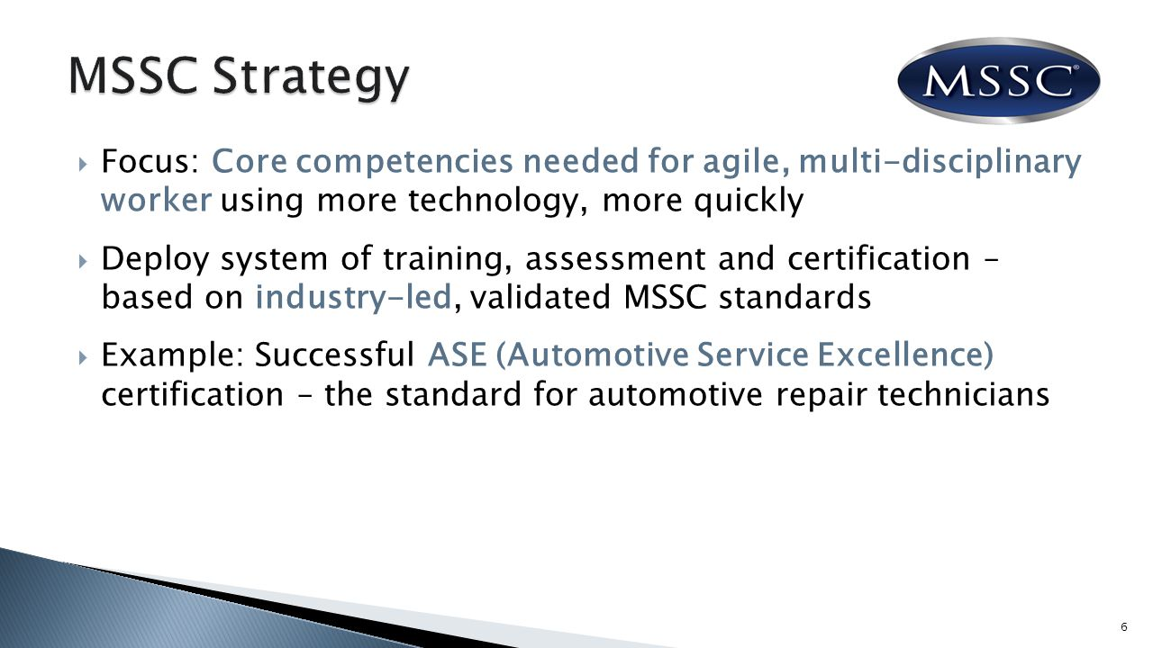  Focus: Core competencies needed for agile, multi-disciplinary worker using more technology, more quickly  Deploy system of training, assessment and certification – based on industry-led, validated MSSC standards  Example: Successful ASE (Automotive Service Excellence) certification – the standard for automotive repair technicians 6